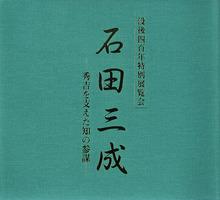 没後四百年特別展覧会 石田三成 -秀吉を支えた知の参謀-